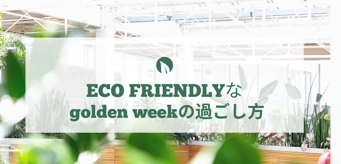 Eco friendlyなゴールデンウイークの  過ごし方!